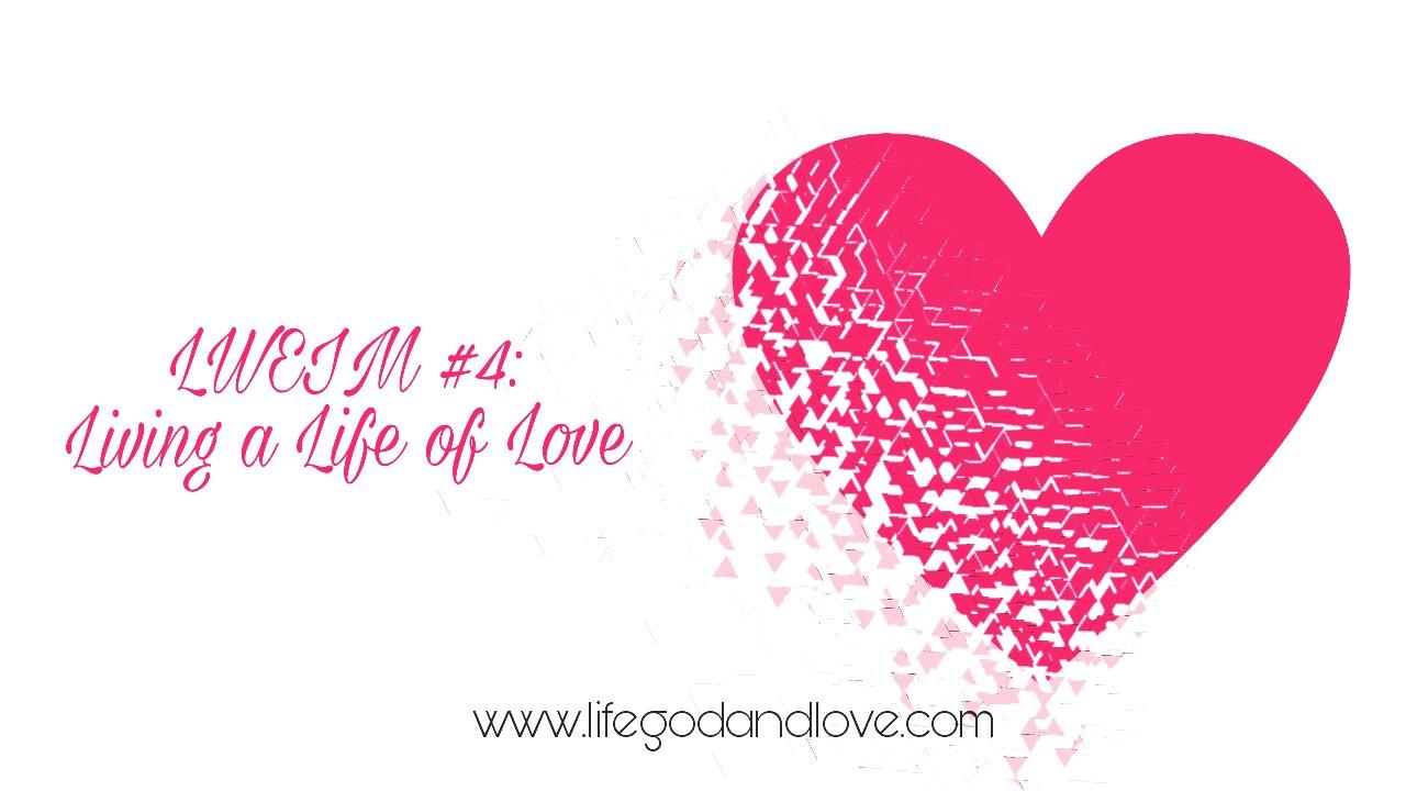 LWEIM 4: Living a Life of Love