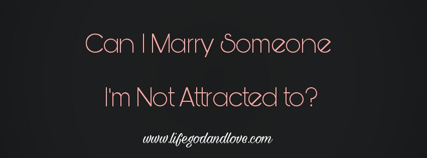 Can I Marry Someone I'm Not Attracted To?